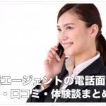 転職エージェントの電話面談の評判・口コミ・体験談まとめ