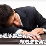 「転職活動疲れた…」→対処法を実践。「絶対に転職したる!」