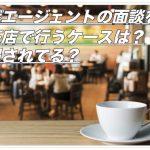 転職エージェントの面談を喫茶店で行うケースは?優遇されてる?