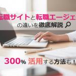 転職サイトと転職エージェントの違いを徹底解説!300%活用方法