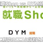 【就職Shop vs DYM就職】第二新卒の口コミ比較【どっち?】