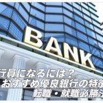 銀行員になるには?おすすめ優良銀行の特徴&転職・就職必勝法