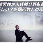 33歳男性が未経験分野への転職は厳しい?転職回数との関係性