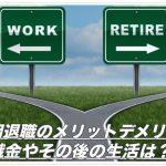 早期退職のメリットとデメリット!退職金やその後の生活は?