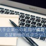 【例文あり】大手企業への転職が成功する志望動機例まとめ